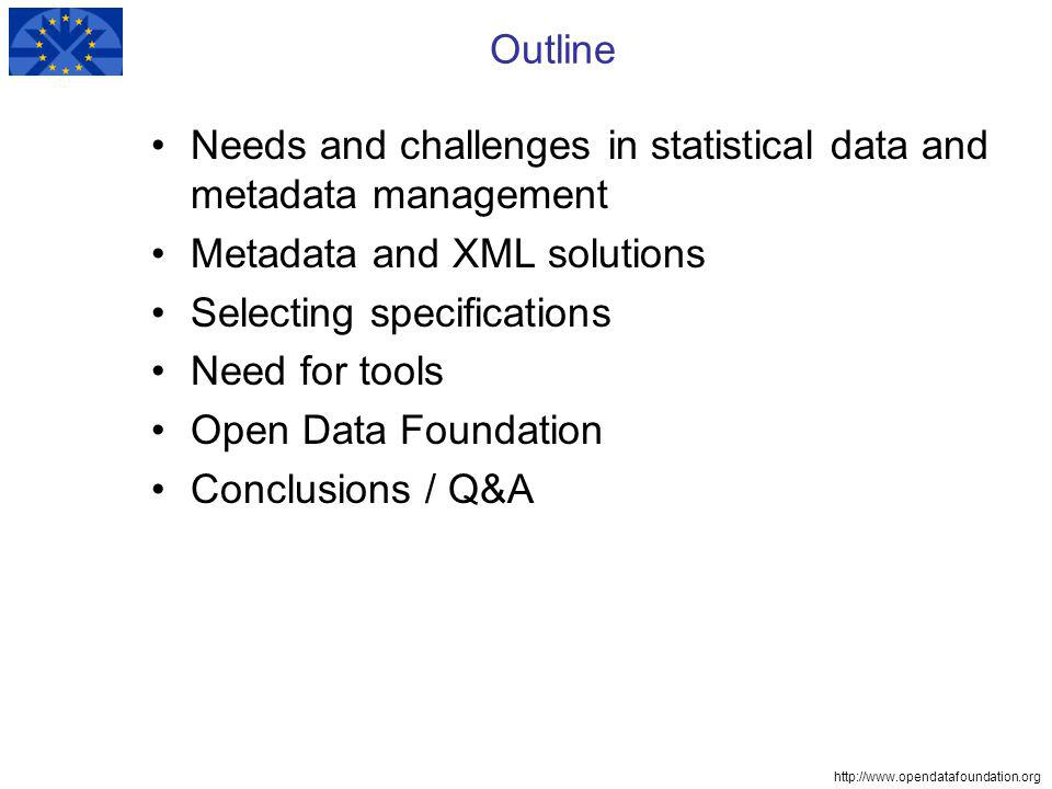 http://www.opendatafoundation.org Outline Needs and challenges in statistical data and metadata management Metadata and XML solutions Selecting specifications Need for tools Open Data Foundation Conclusions / Q&A