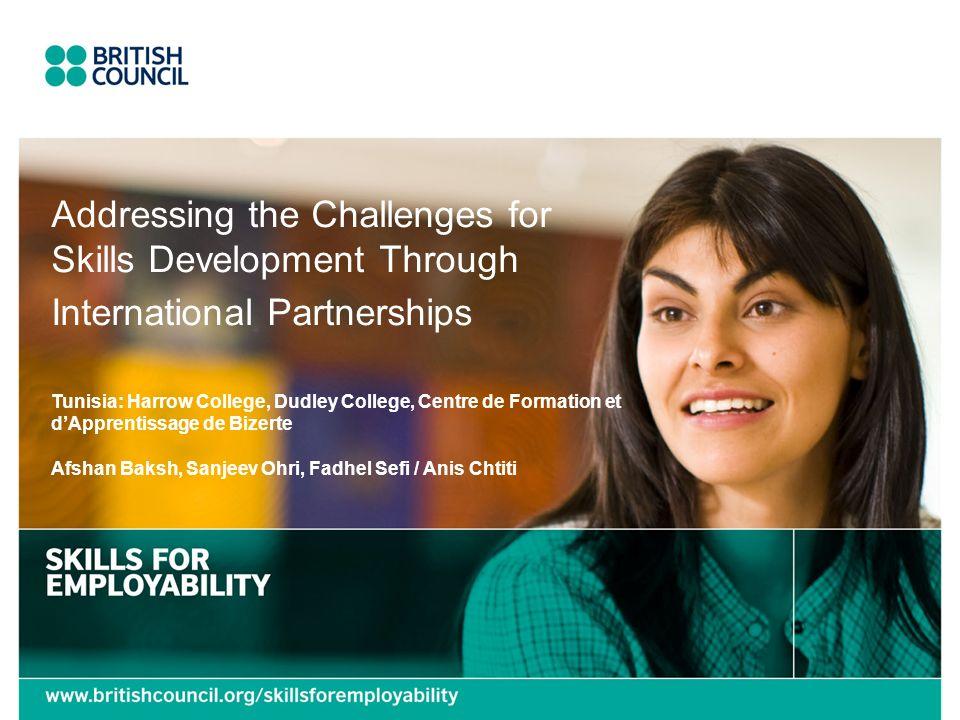Addressing the Challenges for Skills Development Through International Partnerships Tunisia: Harrow College, Dudley College, Centre de Formation et dApprentissage de Bizerte Afshan Baksh, Sanjeev Ohri, Fadhel Sefi / Anis Chtiti