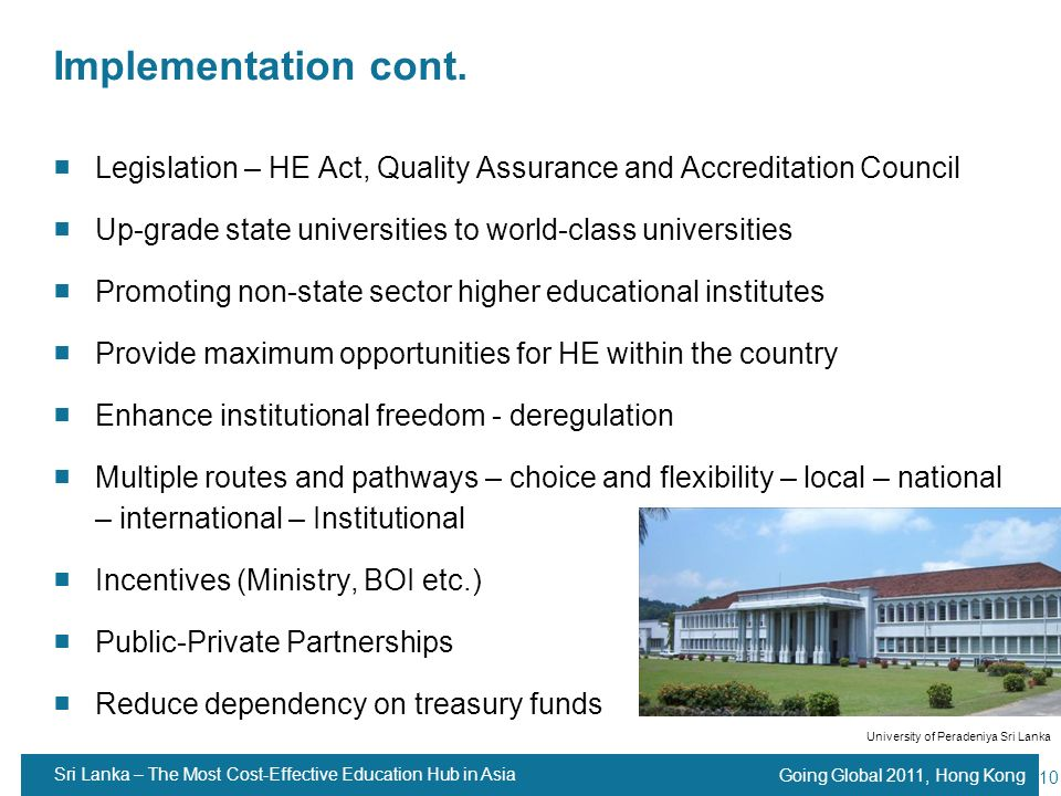 Going Global 2011, Hong Kong 10 Implementation cont. Legislation – HE Act, Quality Assurance and Accreditation Council Up-grade state universities to