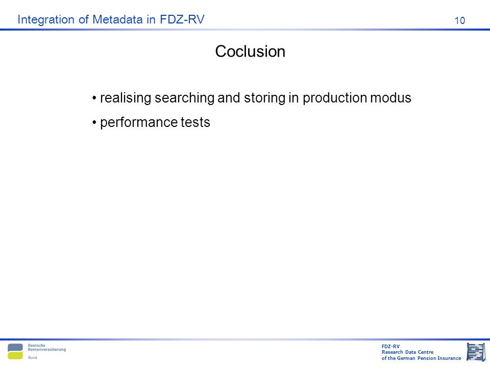 FDZ-RV Research Data Centre of the German Pension Insurance Integration of Metadata in FDZ-RV 10 realising searching and storing in production modus performance tests Coclusion