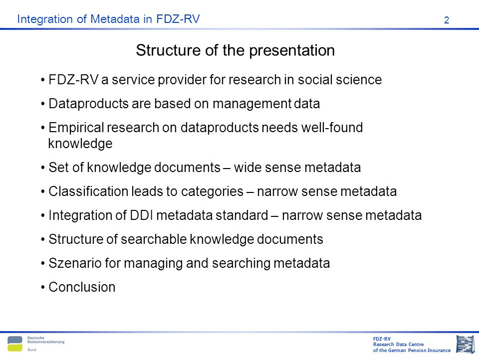 FDZ-RV Research Data Centre of the German Pension Insurance Integration of Metadata in FDZ-RV 2 FDZ-RV a service provider for research in social science Dataproducts are based on management data Empirical research on dataproducts needs well-found knowledge Set of knowledge documents – wide sense metadata Classification leads to categories – narrow sense metadata Integration of DDI metadata standard – narrow sense metadata Structure of searchable knowledge documents Szenario for managing and searching metadata Conclusion Structure of the presentation