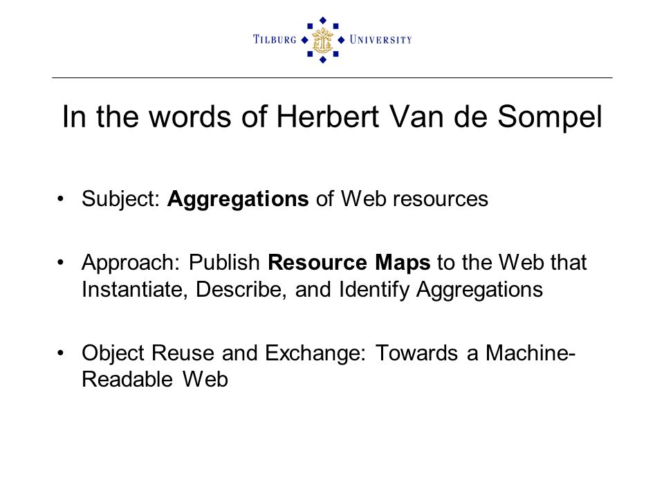 In the words of Herbert Van de Sompel Subject: Aggregations of Web resources Approach: Publish Resource Maps to the Web that Instantiate, Describe, and Identify Aggregations Object Reuse and Exchange: Towards a Machine- Readable Web