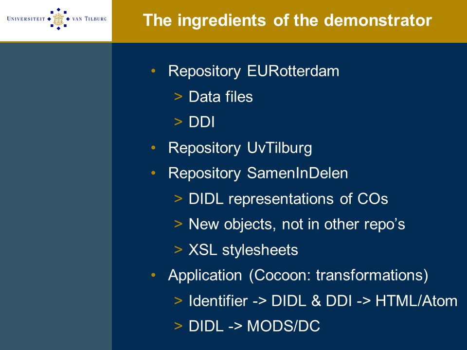 The ingredients of the demonstrator Repository EURotterdam >Data files >DDI Repository UvTilburg Repository SamenInDelen >DIDL representations of COs >New objects, not in other repos >XSL stylesheets Application (Cocoon: transformations) >Identifier -> DIDL & DDI -> HTML/Atom >DIDL -> MODS/DC