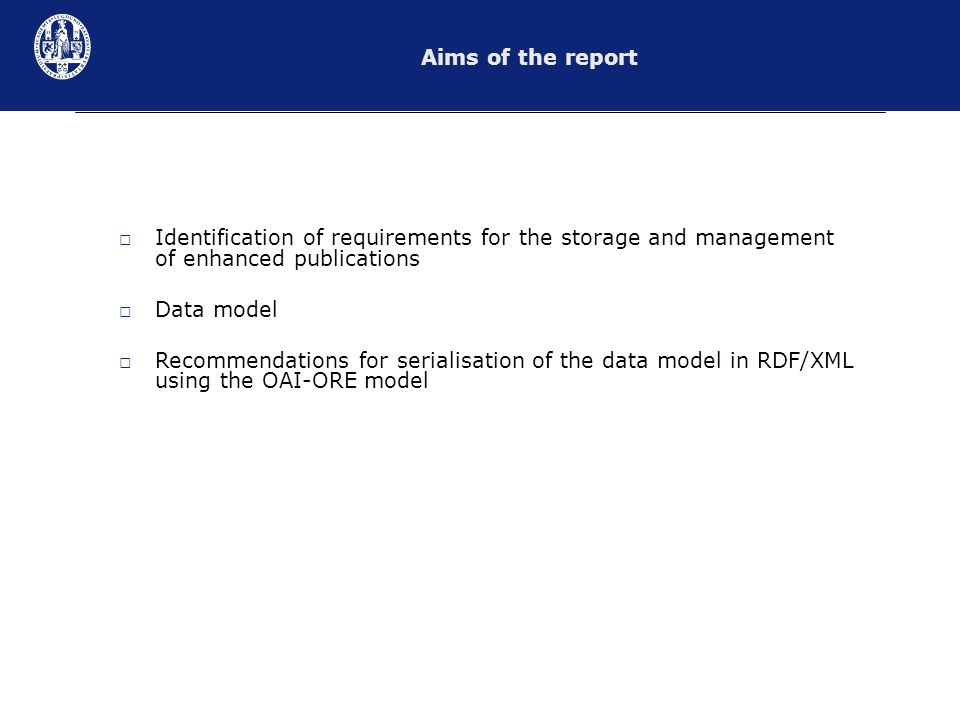 Identification of requirements for the storage and management of enhanced publications Data model Recommendations for serialisation of the data model in RDF/XML using the OAI-ORE model Aims of the report