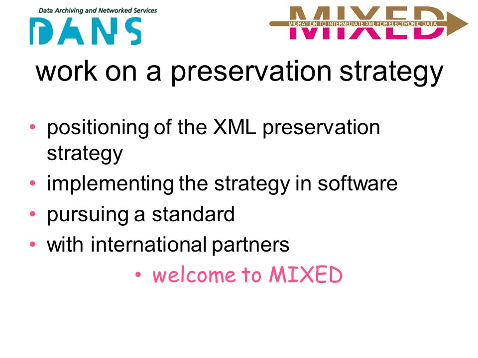 work on a preservation strategy positioning of the XML preservation strategy implementing the strategy in software pursuing a standard with international partners welcome to MIXED