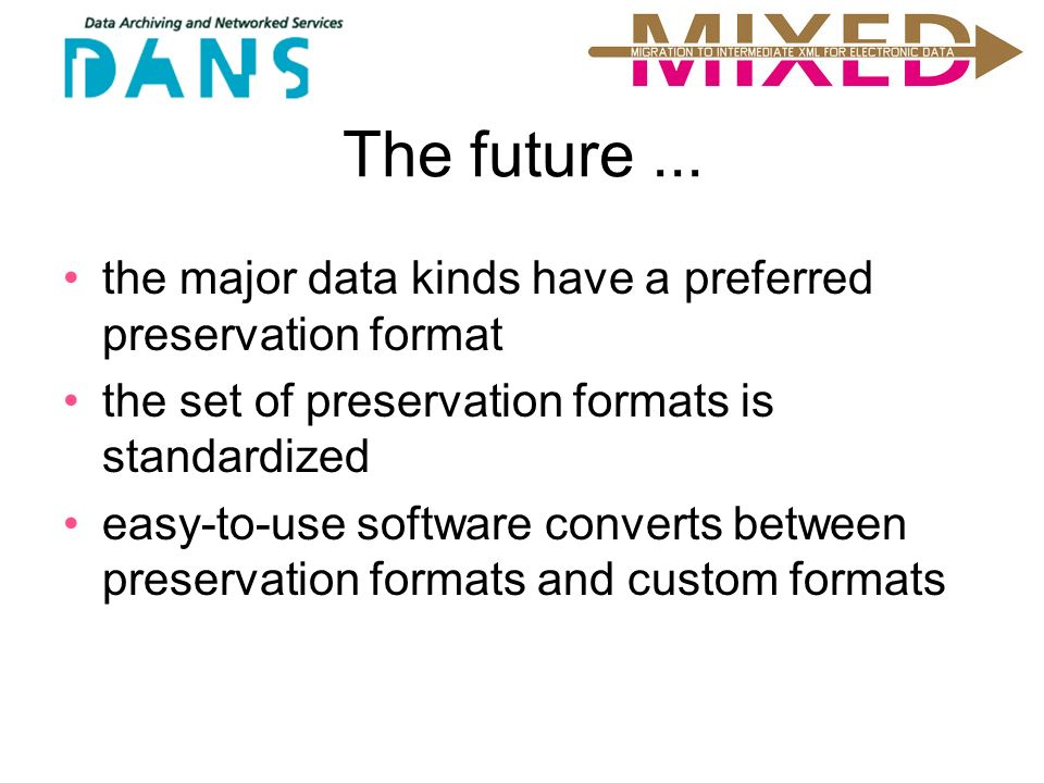 The future... the major data kinds have a preferred preservation format the set of preservation formats is standardized easy-to-use software converts