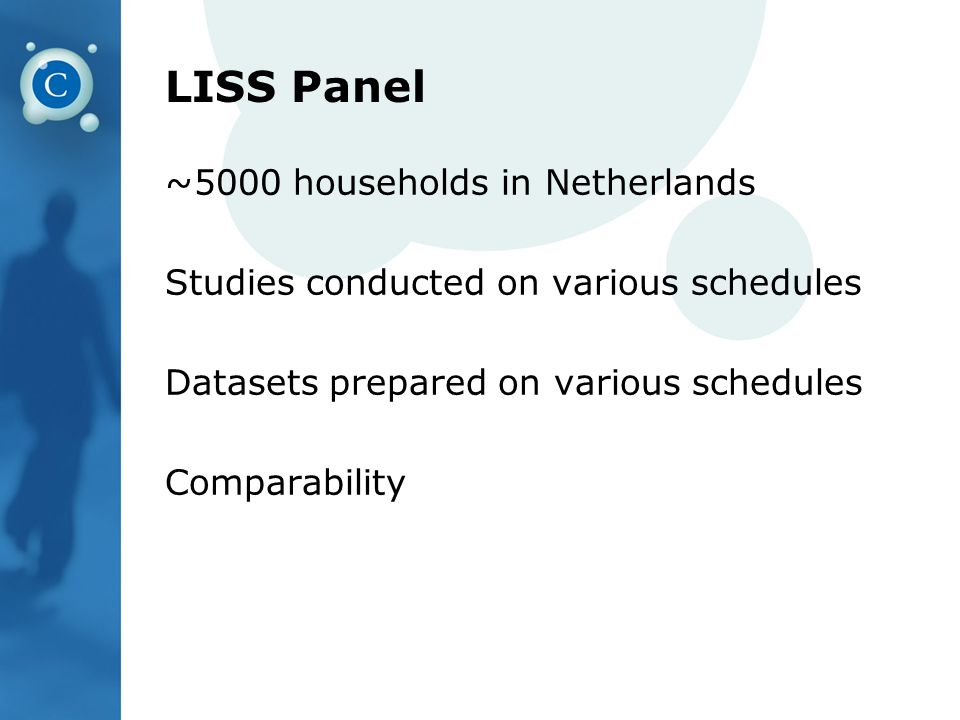 LISS Panel ~5000 households in Netherlands Studies conducted on various schedules Datasets prepared on various schedules Comparability