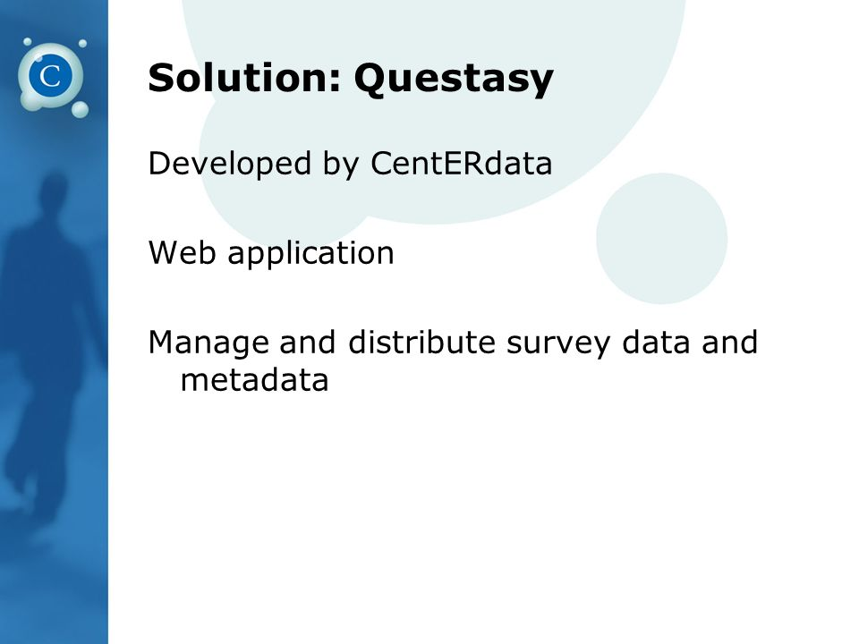 Solution: Questasy Developed by CentERdata Web application Manage and distribute survey data and metadata