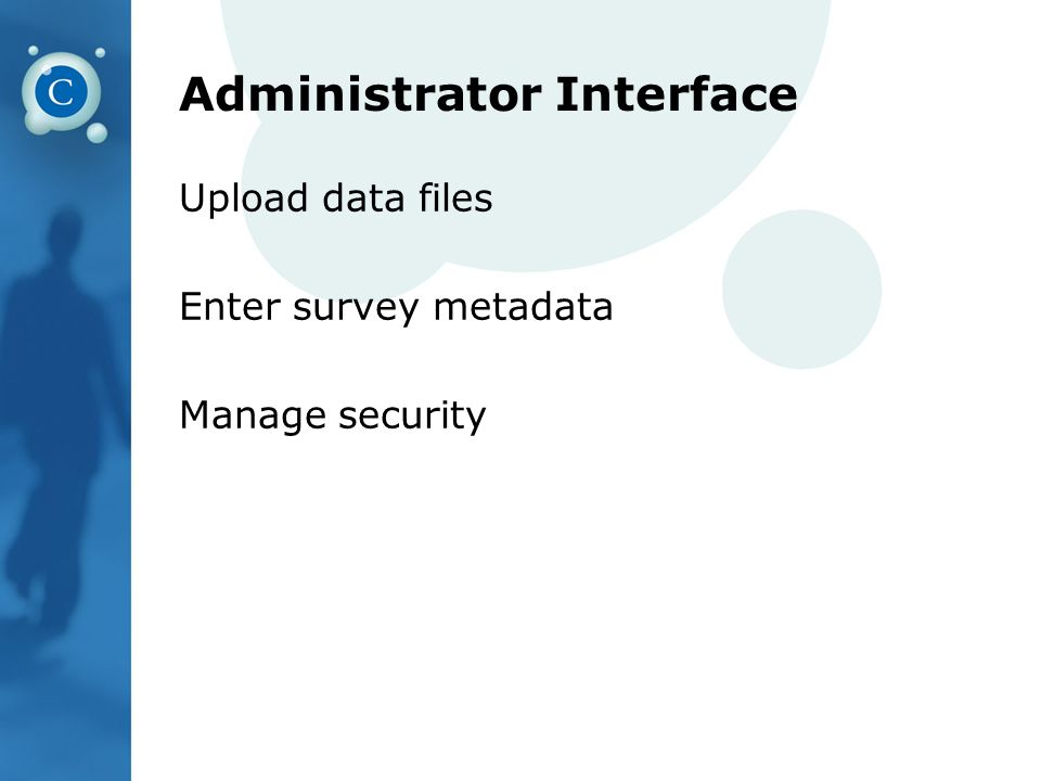 Administrator Interface Upload data files Enter survey metadata Manage security