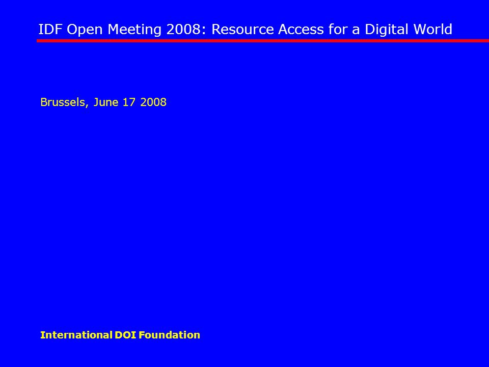 IDF Open Meeting 2008: Resource Access for a Digital World International DOI Foundation Brussels, June 17 2008