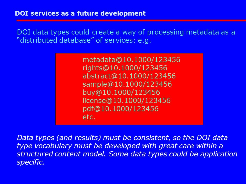 DOI services as a future development DOI data types could create a way of processing metadata as a distributed database of services: e.g.