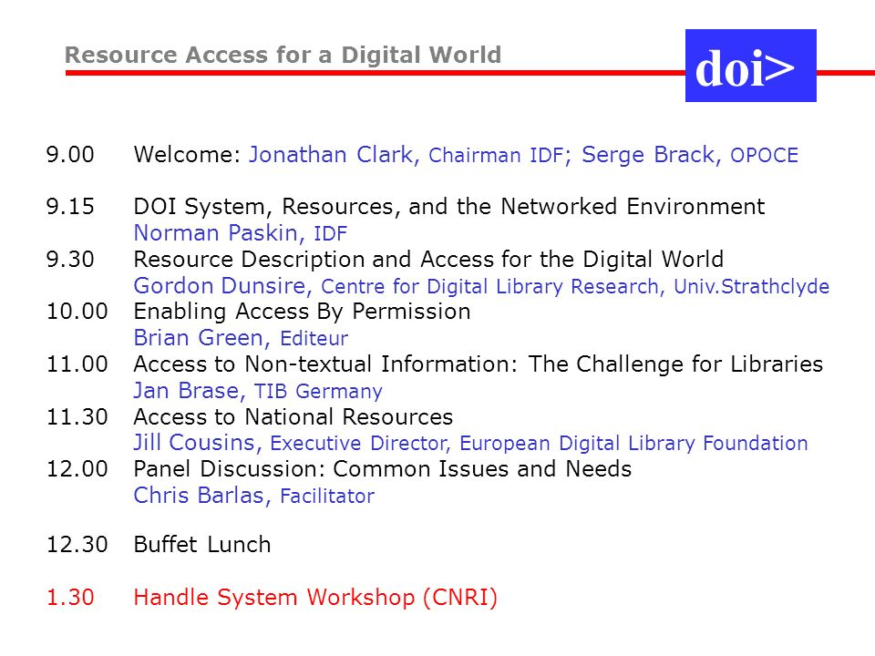 9.00 Welcome: Jonathan Clark, Chairman IDF ; Serge Brack, OPOCE 9.15 DOI System, Resources, and the Networked Environment Norman Paskin, IDF 9.30 Resource Description and Access for the Digital World Gordon Dunsire, Centre for Digital Library Research, Univ.Strathclyde 10.00 Enabling Access By Permission Brian Green, Editeur 11.00 Access to Non-textual Information: The Challenge for Libraries Jan Brase, TIB Germany 11.30 Access to National Resources Jill Cousins, Executive Director, European Digital Library Foundation 12.00 Panel Discussion: Common Issues and Needs Chris Barlas, Facilitator 12.30 Buffet Lunch 1.30 Handle System Workshop (CNRI) Resource Access for a Digital World doi>
