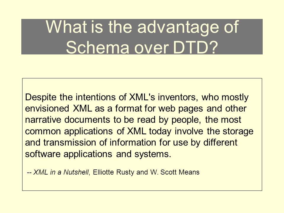 What is the advantage of Schema over DTD? Despite the intentions of XML's inventors, who mostly envisioned XML as a format for web pages and other nar