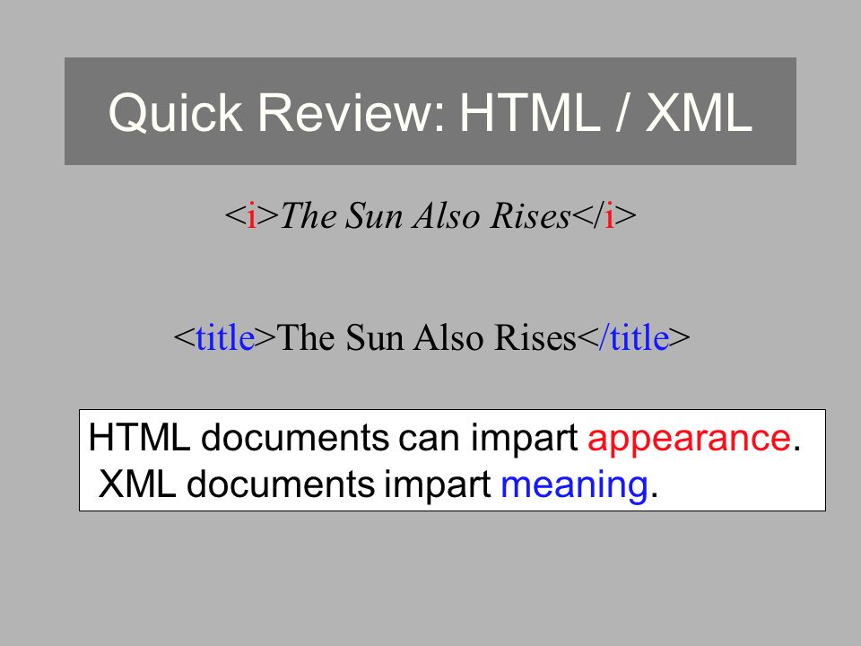 Quick Review: HTML / XML The Sun Also Rises HTML documents can impart appearance. XML documents impart meaning.