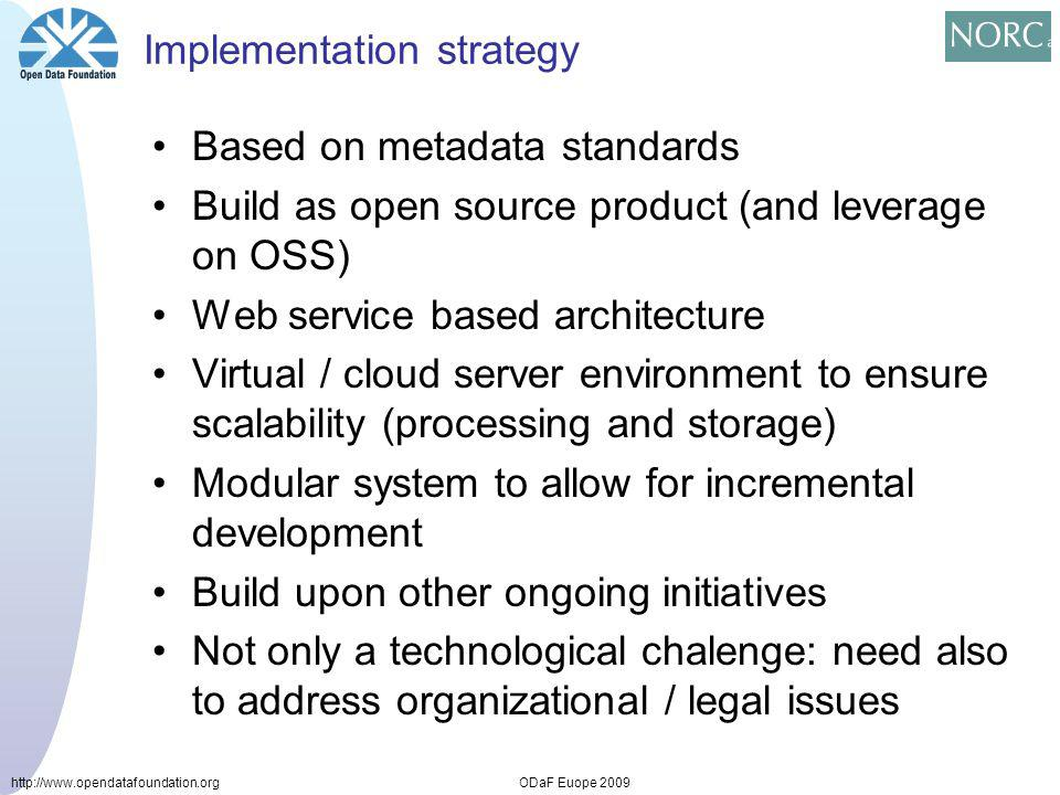 http://www.opendatafoundation.orgODaF Euope 2009 Implementation strategy Based on metadata standards Build as open source product (and leverage on OSS) Web service based architecture Virtual / cloud server environment to ensure scalability (processing and storage) Modular system to allow for incremental development Build upon other ongoing initiatives Not only a technological chalenge: need also to address organizational / legal issues
