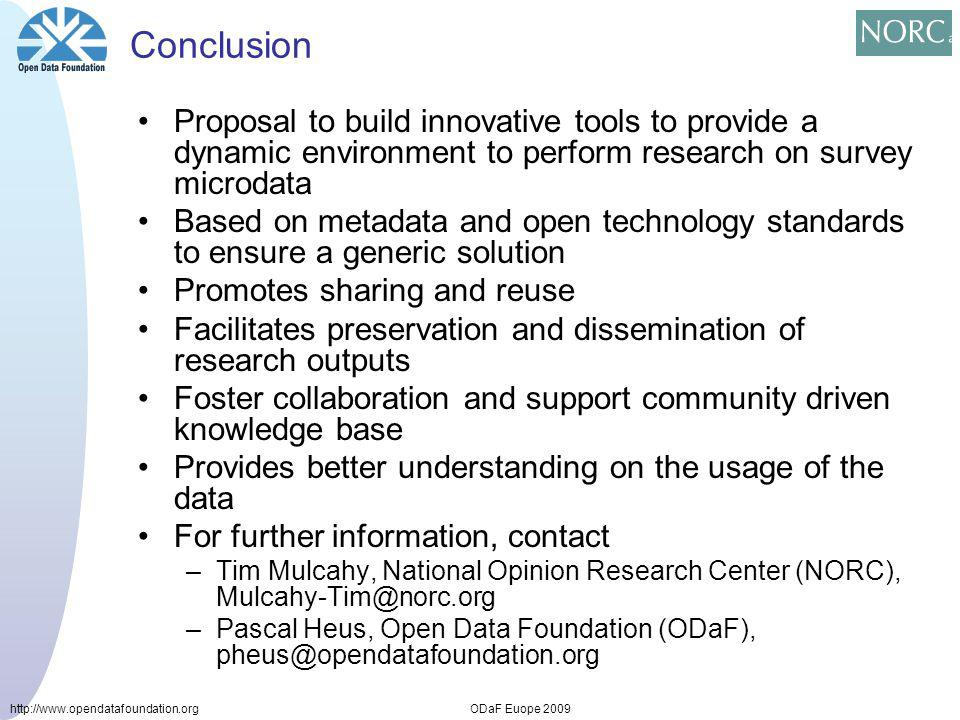 http://www.opendatafoundation.orgODaF Euope 2009 Conclusion Proposal to build innovative tools to provide a dynamic environment to perform research on survey microdata Based on metadata and open technology standards to ensure a generic solution Promotes sharing and reuse Facilitates preservation and dissemination of research outputs Foster collaboration and support community driven knowledge base Provides better understanding on the usage of the data For further information, contact –Tim Mulcahy, National Opinion Research Center (NORC), Mulcahy-Tim@norc.org –Pascal Heus, Open Data Foundation (ODaF), pheus@opendatafoundation.org