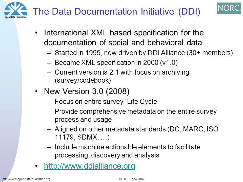 http://www.opendatafoundation.orgODaF Euope 2009 The Data Documentation Initiative (DDI) International XML based specification for the documentation of social and behavioral data –Started in 1995, now driven by DDI Alliance (30+ members) –Became XML specification in 2000 (v1.0) –Current version is 2.1 with focus on archiving (survey/codebook) New Version 3.0 (2008) –Focus on entire survey Life Cycle –Provide comprehensive metadata on the entire survey process and usage –Aligned on other metadata standards (DC, MARC, ISO 11179, SDMX, …) –Include machine actionable elements to facilitate processing, discovery and analysis http://www.ddialliance.org
