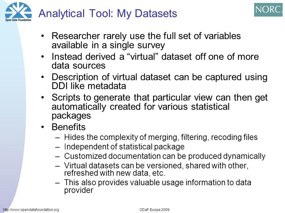 http://www.opendatafoundation.orgODaF Euope 2009 Analytical Tool: My Datasets Researcher rarely use the full set of variables available in a single survey Instead derived a virtual dataset off one of more data sources Description of virtual dataset can be captured using DDI like metadata Scripts to generate that particular view can then get automatically created for various statistical packages Benefits –Hides the complexity of merging, filtering, recoding files –Independent of statistical package –Customized documentation can be produced dynamically –Virtual datasets can be versioned, shared with other, refreshed with new data, etc.