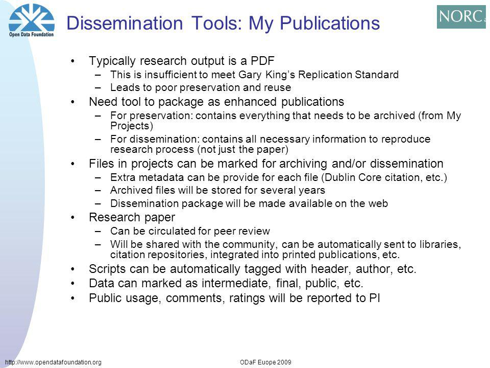 http://www.opendatafoundation.orgODaF Euope 2009 Dissemination Tools: My Publications Typically research output is a PDF –This is insufficient to meet Gary Kings Replication Standard –Leads to poor preservation and reuse Need tool to package as enhanced publications –For preservation: contains everything that needs to be archived (from My Projects) –For dissemination: contains all necessary information to reproduce research process (not just the paper) Files in projects can be marked for archiving and/or dissemination –Extra metadata can be provide for each file (Dublin Core citation, etc.) –Archived files will be stored for several years –Dissemination package will be made available on the web Research paper –Can be circulated for peer review –Will be shared with the community, can be automatically sent to libraries, citation repositories, integrated into printed publications, etc.