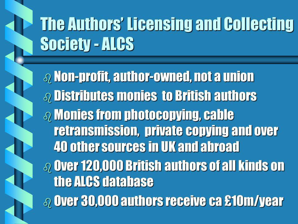 The Authors Licensing and Collecting Society - ALCS b Non-profit, author-owned, not a union b Distributes monies to British authors b Monies from photocopying, cable retransmission, private copying and over 40 other sources in UK and abroad b Over 120,000 British authors of all kinds on the ALCS database b Over 30,000 authors receive ca £10m/year