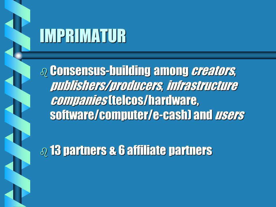 IMPRIMATUR b Consensus-building among creators, publishers/producers, infrastructure companies (telcos/hardware, software/computer/e-cash) and users b 13 partners & 6 affiliate partners