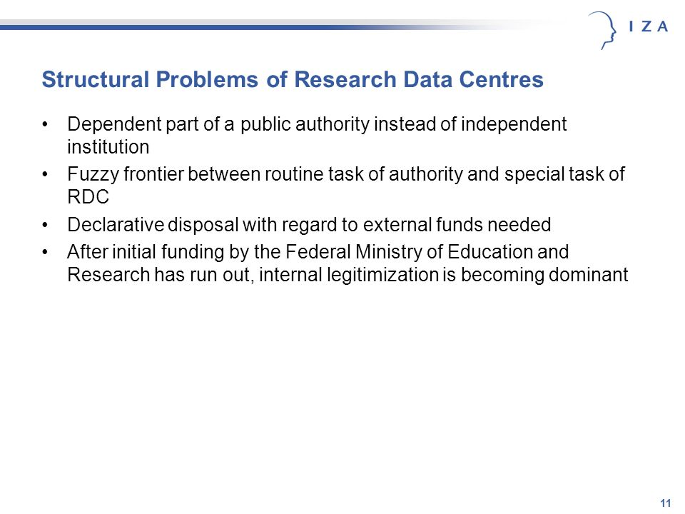 11 Structural Problems of Research Data Centres Dependent part of a public authority instead of independent institution Fuzzy frontier between routine task of authority and special task of RDC Declarative disposal with regard to external funds needed After initial funding by the Federal Ministry of Education and Research has run out, internal legitimization is becoming dominant