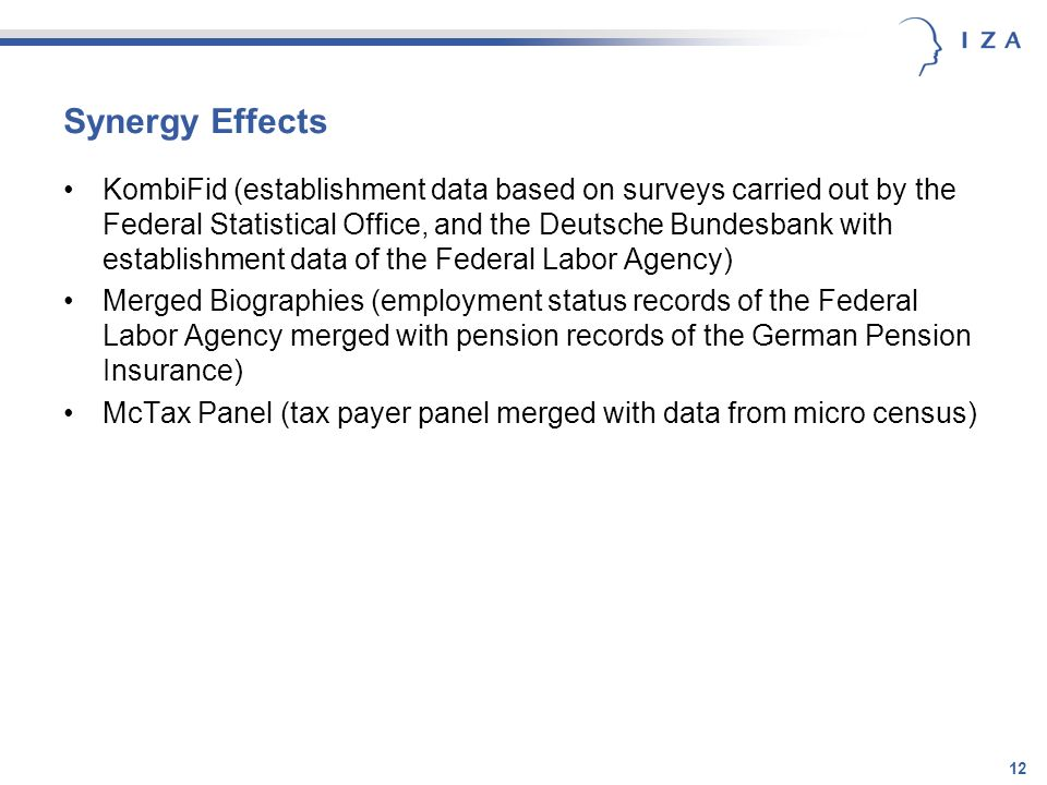 12 Synergy Effects KombiFid (establishment data based on surveys carried out by the Federal Statistical Office, and the Deutsche Bundesbank with establishment data of the Federal Labor Agency) Merged Biographies (employment status records of the Federal Labor Agency merged with pension records of the German Pension Insurance) McTax Panel (tax payer panel merged with data from micro census)