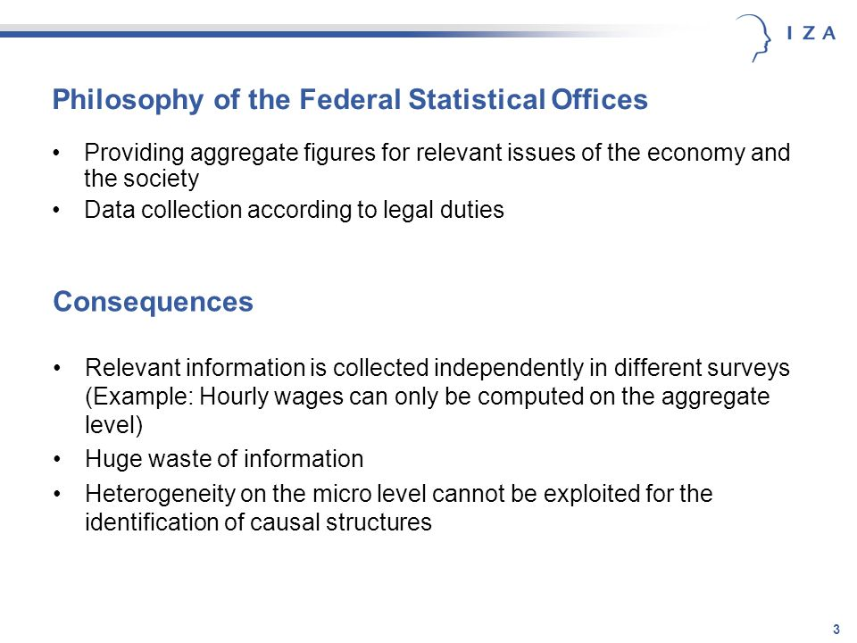 3 Philosophy of the Federal Statistical Offices Providing aggregate figures for relevant issues of the economy and the society Data collection according to legal duties Relevant information is collected independently in different surveys (Example: Hourly wages can only be computed on the aggregate level) Huge waste of information Heterogeneity on the micro level cannot be exploited for the identification of causal structures Consequences