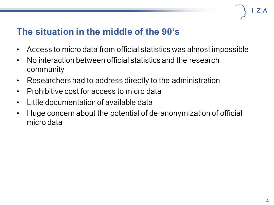 4 The situation in the middle of the 90s Access to micro data from official statistics was almost impossible No interaction between official statistics and the research community Researchers had to address directly to the administration Prohibitive cost for access to micro data Little documentation of available data Huge concern about the potential of de-anonymization of official micro data