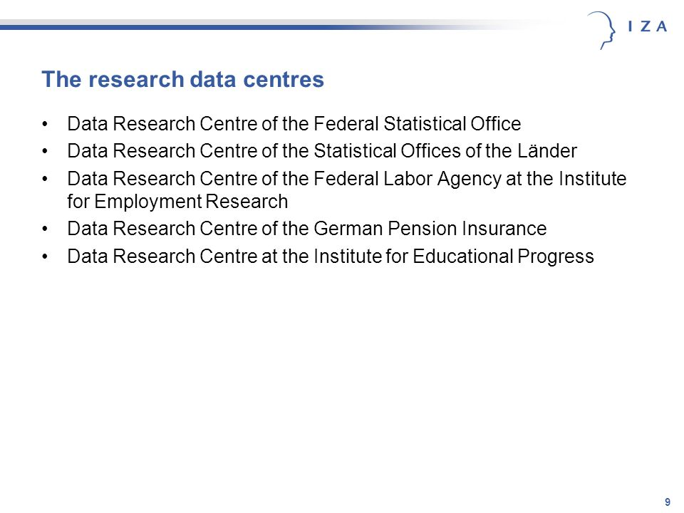 9 The research data centres Data Research Centre of the Federal Statistical Office Data Research Centre of the Statistical Offices of the Länder Data Research Centre of the Federal Labor Agency at the Institute for Employment Research Data Research Centre of the German Pension Insurance Data Research Centre at the Institute for Educational Progress
