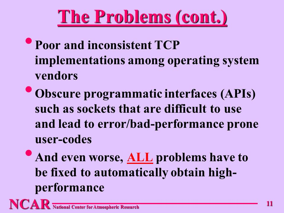 NCAR National Center for Atmospheric Research 11 The Problems (cont.) Poor and inconsistent TCP implementations among operating system vendors Obscure programmatic interfaces (APIs) such as sockets that are difficult to use and lead to error/bad-performance prone user-codes And even worse, ALL problems have to be fixed to automatically obtain high- performance