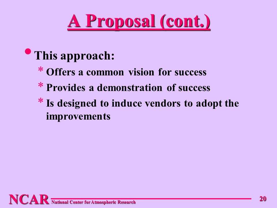 NCAR National Center for Atmospheric Research 20 A Proposal (cont.) This approach: * Offers a common vision for success * Provides a demonstration of success * Is designed to induce vendors to adopt the improvements