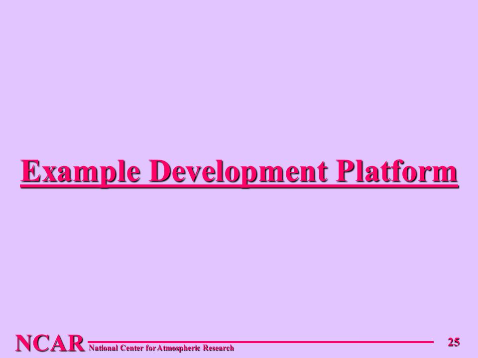 NCAR National Center for Atmospheric Research 25 Example Development Platform