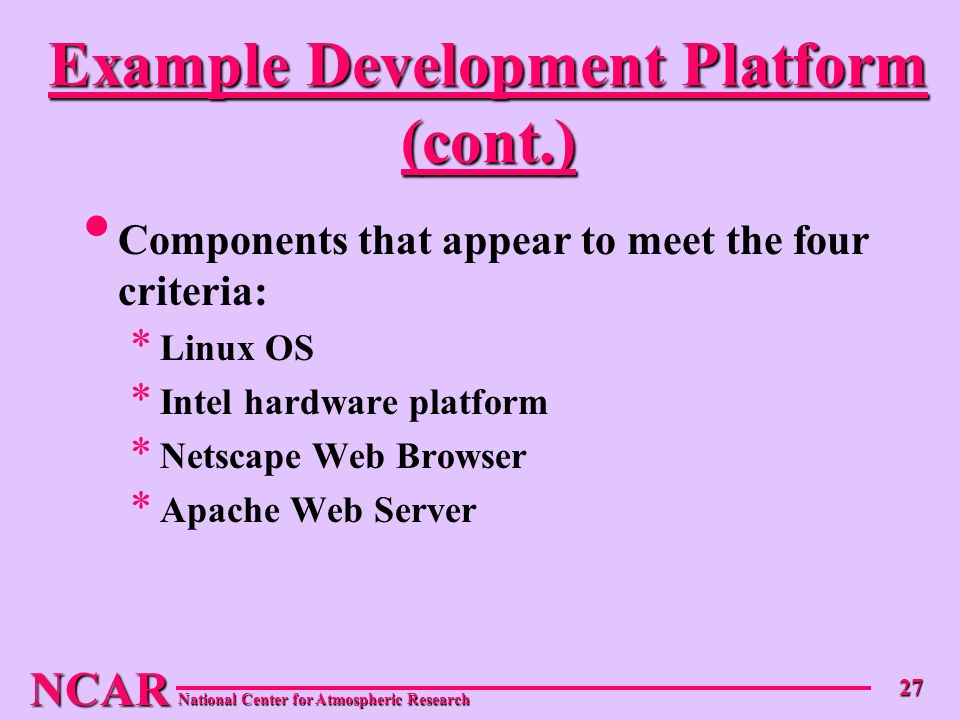 NCAR National Center for Atmospheric Research 27 Example Development Platform (cont.) Components that appear to meet the four criteria: * Linux OS * Intel hardware platform * Netscape Web Browser * Apache Web Server