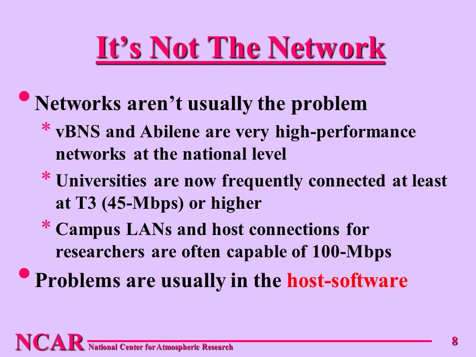 NCAR National Center for Atmospheric Research 8 Its Not The Network Networks arent usually the problem * vBNS and Abilene are very high-performance networks at the national level * Universities are now frequently connected at least at T3 (45-Mbps) or higher * Campus LANs and host connections for researchers are often capable of 100-Mbps Problems are usually in the host-software