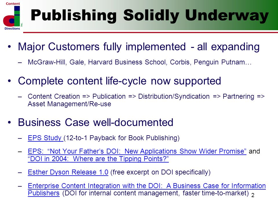 2 Publishing Solidly Underway Major Customers fully implemented - all expanding –McGraw-Hill, Gale, Harvard Business School, Corbis, Penguin Putnam… Complete content life-cycle now supported –Content Creation => Publication => Distribution/Syndication => Partnering => Asset Management/Re-use Business Case well-documented –EPS Study (12-to-1 Payback for Book Publishing)EPS Study –EPS: Not Your Fathers DOI: New Applications Show Wider Promise and DOI in 2004: Where are the Tipping Points EPS: Not Your Fathers DOI: New Applications Show Wider Promise DOI in 2004: Where are the Tipping Points.