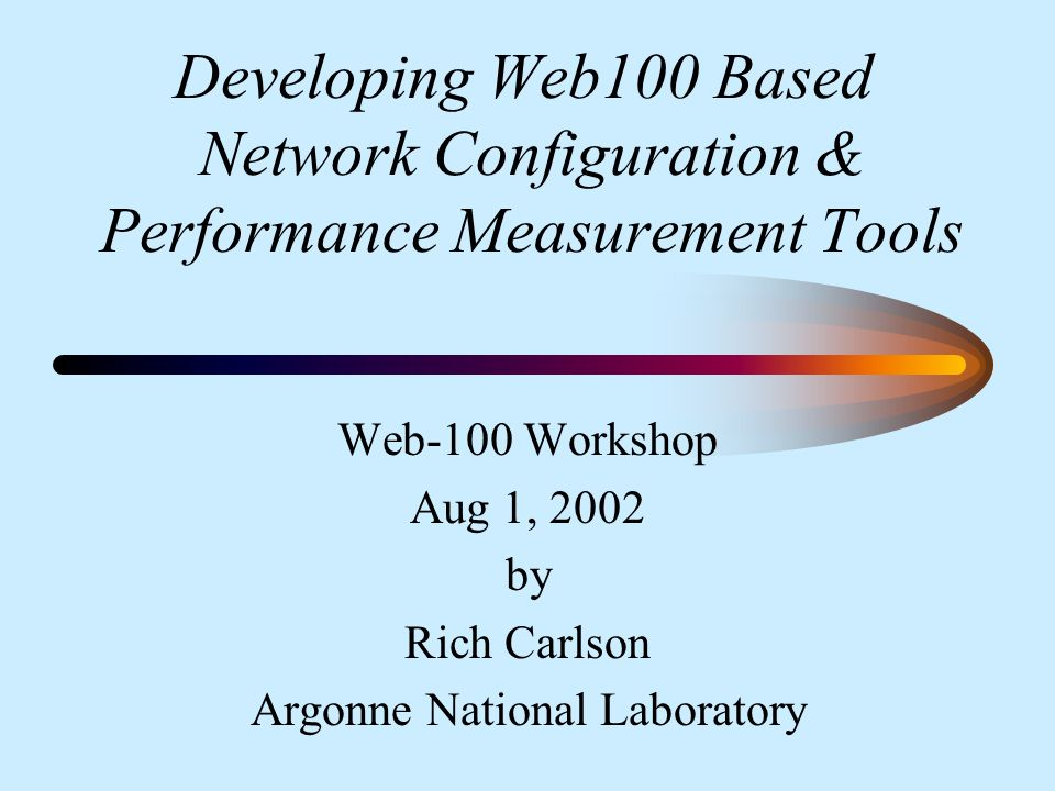 Developing Web100 Based Network Configuration & Performance Measurement Tools Web-100 Workshop Aug 1, 2002 by Rich Carlson Argonne National Laboratory