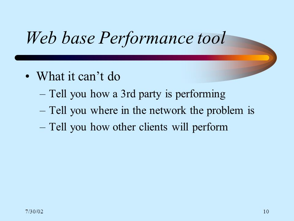 7/30/0210 Web base Performance tool What it cant do –Tell you how a 3rd party is performing –Tell you where in the network the problem is –Tell you ho