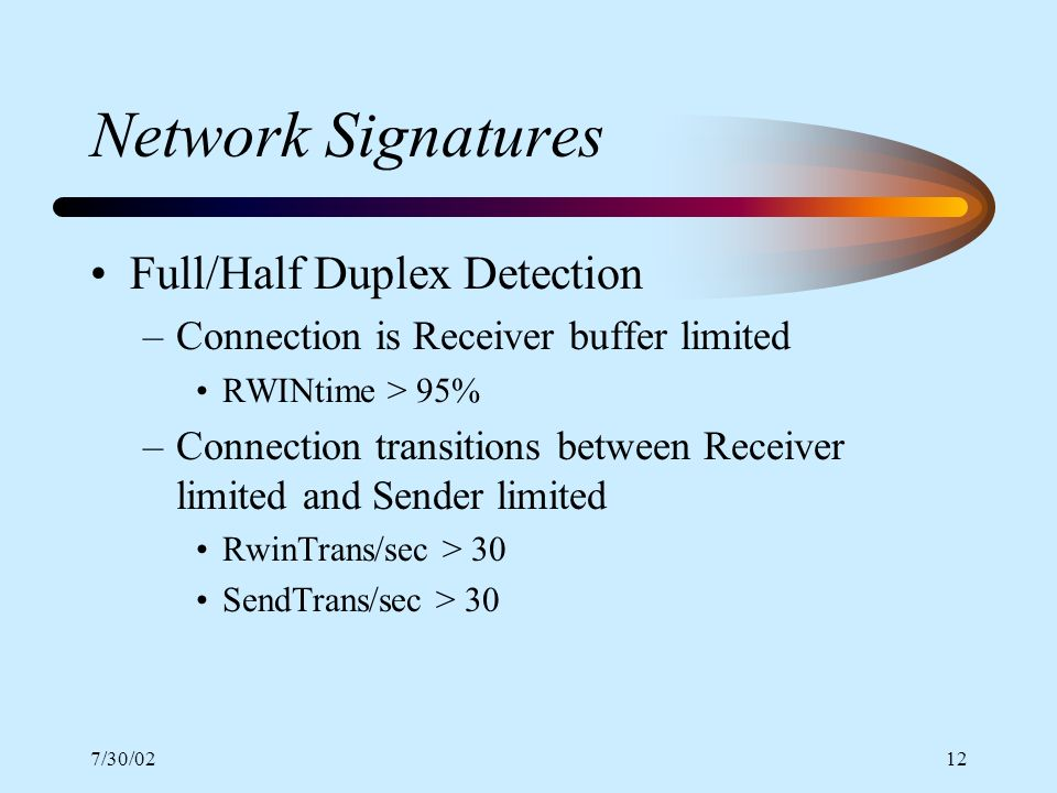 7/30/0212 Network Signatures Full/Half Duplex Detection –Connection is Receiver buffer limited RWINtime > 95% –Connection transitions between Receiver limited and Sender limited RwinTrans/sec > 30 SendTrans/sec > 30