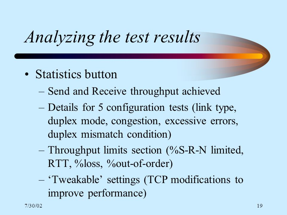 7/30/0219 Analyzing the test results Statistics button –Send and Receive throughput achieved –Details for 5 configuration tests (link type, duplex mode, congestion, excessive errors, duplex mismatch condition) –Throughput limits section (%S-R-N limited, RTT, %loss, %out-of-order) –Tweakable settings (TCP modifications to improve performance)