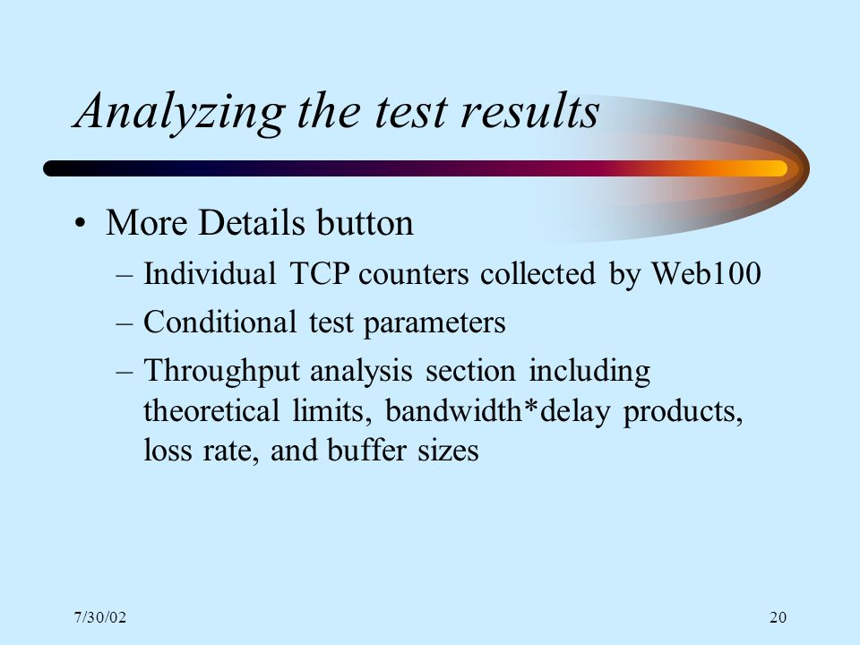 7/30/0220 Analyzing the test results More Details button –Individual TCP counters collected by Web100 –Conditional test parameters –Throughput analysi