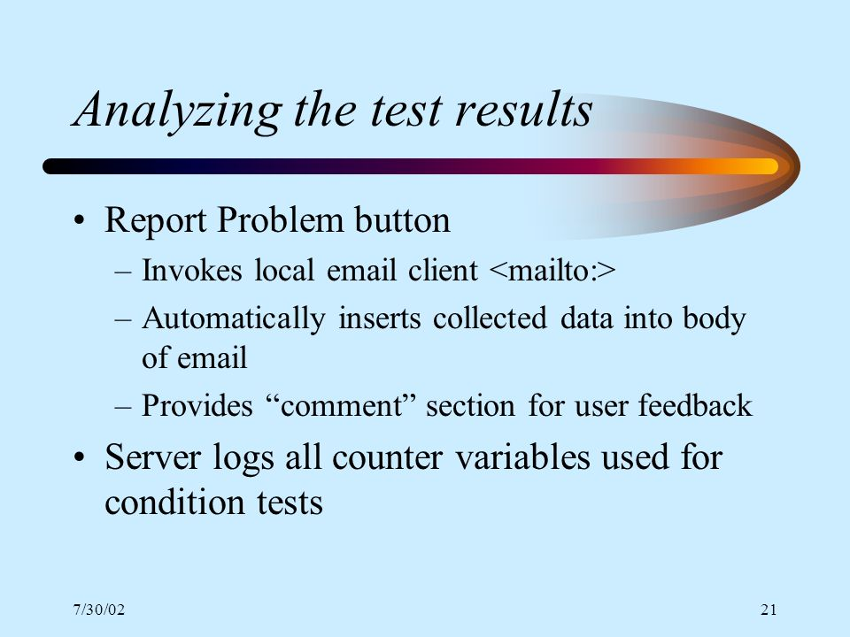 7/30/0221 Analyzing the test results Report Problem button –Invokes local email client –Automatically inserts collected data into body of email –Provi