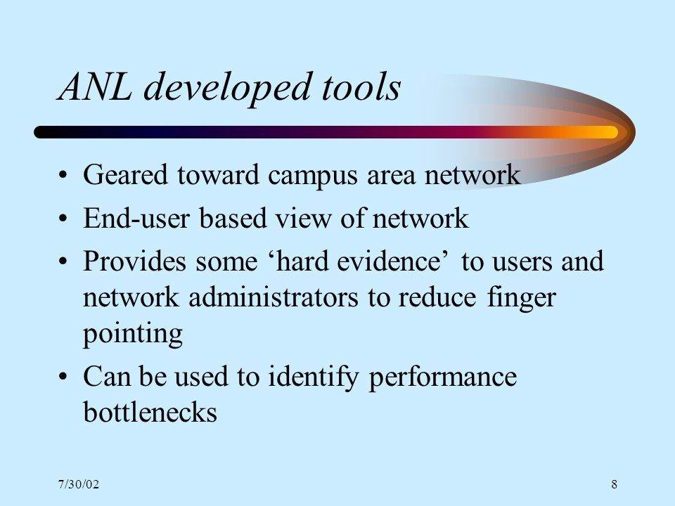 7/30/028 ANL developed tools Geared toward campus area network End-user based view of network Provides some hard evidence to users and network administrators to reduce finger pointing Can be used to identify performance bottlenecks