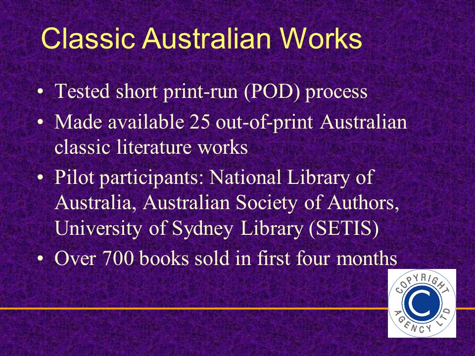 Classic Australian Works Tested short print-run (POD) process Made available 25 out-of-print Australian classic literature works Pilot participants: National Library of Australia, Australian Society of Authors, University of Sydney Library (SETIS) Over 700 books sold in first four months