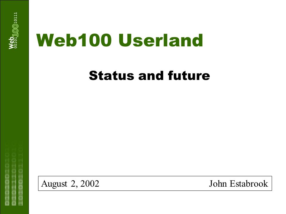 8.2.2002www.web100.org 12 Logging An early request/requirement Original design suggested implicit logging (single flag on/off; log file defined by ENV variable); hooks were in place in Alpha 1.1 Later use (e.g.