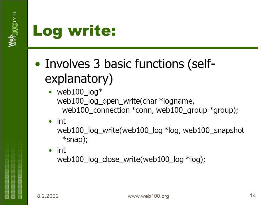 8.2.2002www.web100.org 14 Log write: Involves 3 basic functions (self- explanatory) web100_log* web100_log_open_write(char *logname, web100_connection *conn, web100_group *group); int web100_log_write(web100_log *log, web100_snapshot *snap); int web100_log_close_write(web100_log *log);