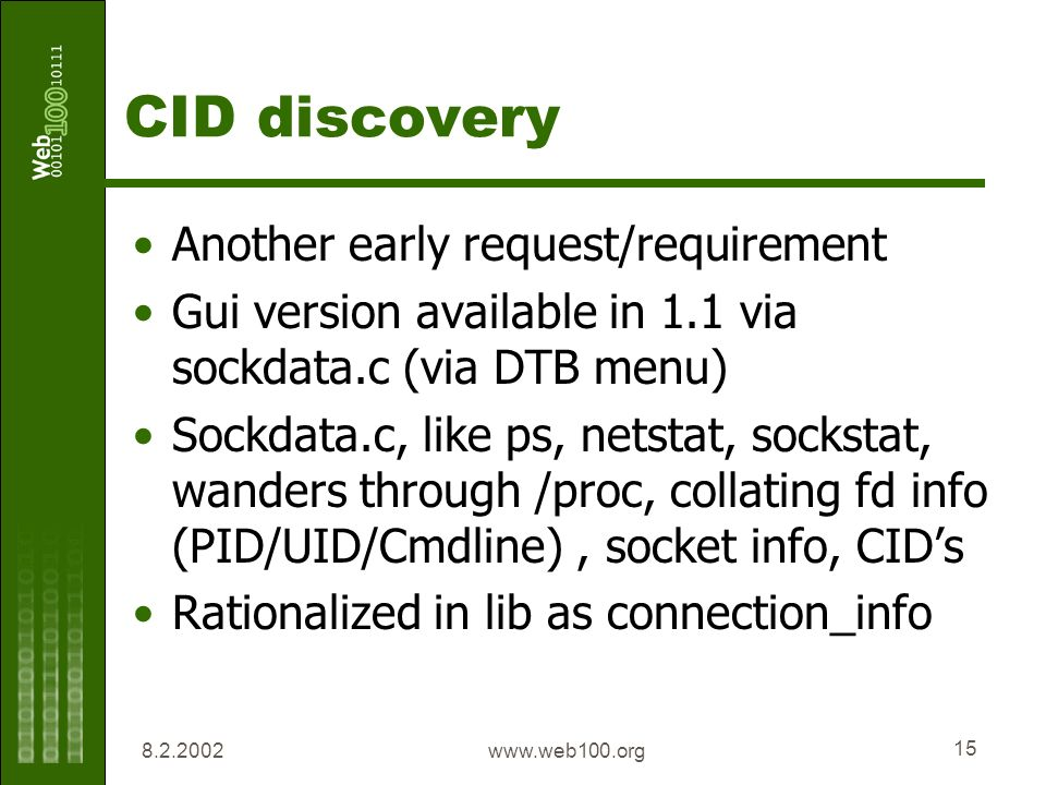 www.web100.org 15 CID discovery Another early request/requirement Gui version available in 1.1 via sockdata.c (via DTB menu) Sockdata.c, like ps, netstat, sockstat, wanders through /proc, collating fd info (PID/UID/Cmdline), socket info, CIDs Rationalized in lib as connection_info