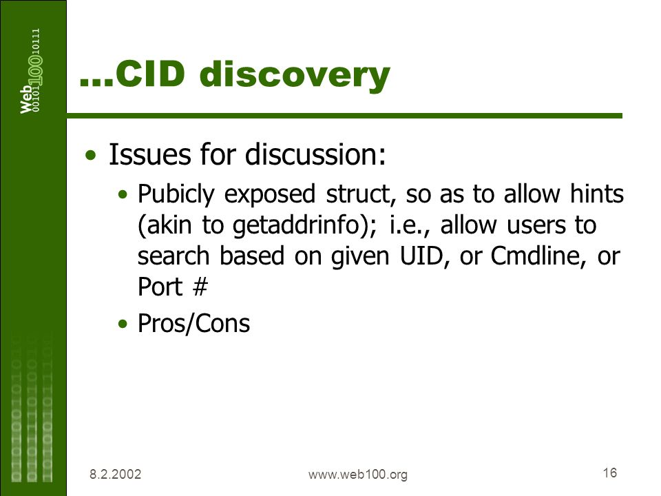 8.2.2002www.web100.org 16 …CID discovery Issues for discussion: Pubicly exposed struct, so as to allow hints (akin to getaddrinfo); i.e., allow users