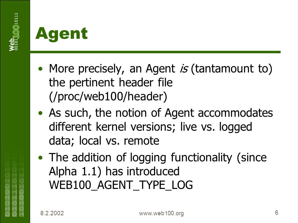 8.2.2002www.web100.org 6 Agent More precisely, an Agent is (tantamount to) the pertinent header file (/proc/web100/header) As such, the notion of Agen