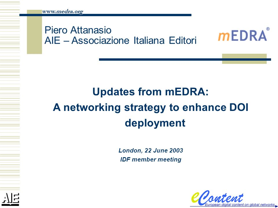 Updates from mEDRA: A networking strategy to enhance DOI deployment London, 22 June 2003 IDF member meeting www.medra.org Piero Attanasio AIE – Associazione Italiana Editori